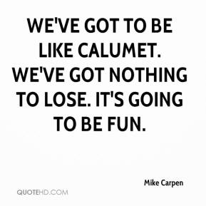 Mike Carpen  - We've got to be like Calumet. We've got nothing to lose. It's going to be fun.