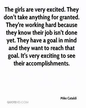 The girls are very excited. They don't take anything for granted. They're working hard because they know their job isn't done yet. They have a goal in mind and they want to reach that goal. It's very exciting to see their accomplishments.