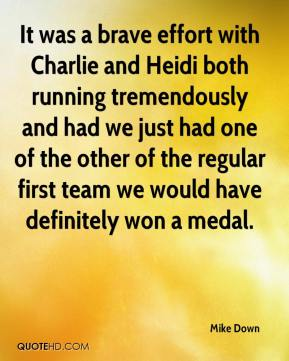 Mike Down  - It was a brave effort with Charlie and Heidi both running tremendously and had we just had one of the other of the regular first team we would have definitely won a medal.