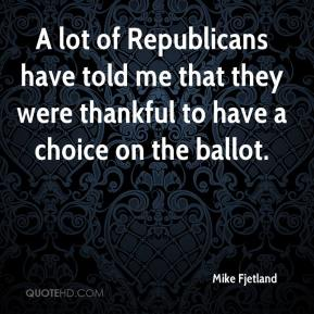 Mike Fjetland  - A lot of Republicans have told me that they were thankful to have a choice on the ballot.