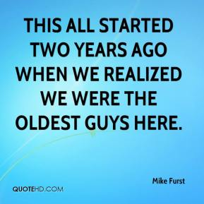 Mike Furst  - This all started two years ago when we realized we were the oldest guys here.