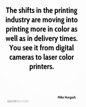 Mike Horgash  - The shifts in the printing industry are moving into printing more in color as well as in delivery times. You see it from digital cameras to laser color printers.