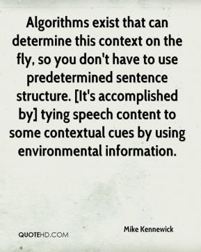 Mike Kennewick  - Algorithms exist that can determine this context on the fly, so you don't have to use predetermined sentence structure. [It's accomplished by] tying speech content to some contextual cues by using environmental information.