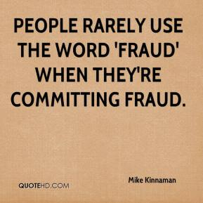 Mike Kinnaman  - People rarely use the word 'fraud' when they're committing fraud.