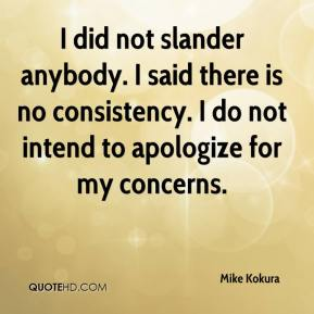 Mike Kokura  - I did not slander anybody. I said there is no consistency. I do not intend to apologize for my concerns.