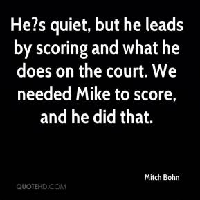 Mitch Bohn  - He?s quiet, but he leads by scoring and what he does on the court. We needed Mike to score, and he did that.