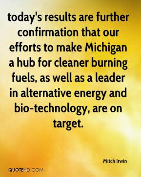 Mitch Irwin  - today's results are further confirmation that our efforts to make Michigan a hub for cleaner burning fuels, as well as a leader in alternative energy and bio-technology, are on target.