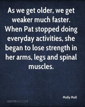 Molly Moll  - As we get older, we get weaker much faster. When Pat stopped doing everyday activities, she began to lose strength in her arms, legs and spinal muscles.