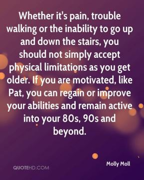 Molly Moll  - Whether it's pain, trouble walking or the inability to go up and down the stairs, you should not simply accept physical limitations as you get older. If you are motivated, like Pat, you can regain or improve your abilities and remain active into your 80s, 90s and beyond.