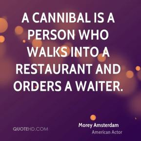 Morey Amsterdam - A Cannibal is a person who walks into a restaurant and orders a waiter.