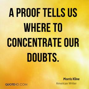 Morris Kline - A proof tells us where to concentrate our doubts.