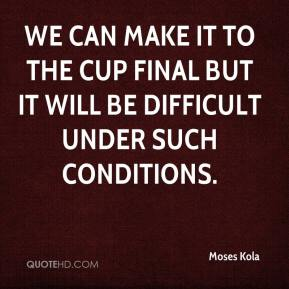 Moses Kola  - We can make it to the Cup final but it will be difficult under such conditions.