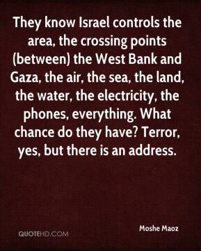 Moshe Maoz  - They know Israel controls the area, the crossing points (between) the West Bank and Gaza, the air, the sea, the land, the water, the electricity, the phones, everything. What chance do they have? Terror, yes, but there is an address.