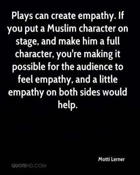 Motti Lerner  - Plays can create empathy. If you put a Muslim character on stage, and make him a full character, you're making it possible for the audience to feel empathy, and a little empathy on both sides would help.