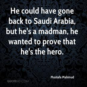 Mustafa Mahmud  - He could have gone back to Saudi Arabia, but he's a madman, he wanted to prove that he's the hero.