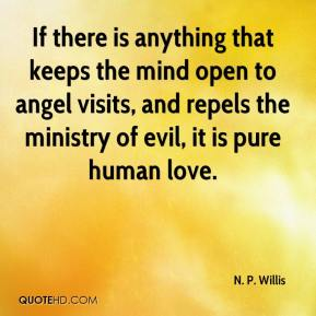 If there is anything that keeps the mind open to angel visits, and repels the ministry of evil, it is pure human love.