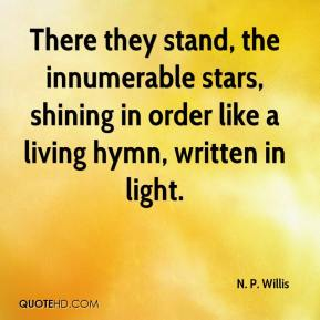 N. P. Willis  - There they stand, the innumerable stars, shining in order like a living hymn, written in light.