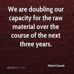 We are doubling our capacity for the raw material over the course of the next three years.