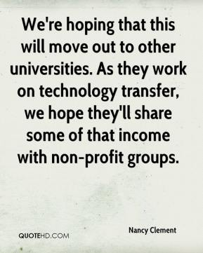 Nancy Clement  - We're hoping that this will move out to other universities. As they work on technology transfer, we hope they'll share some of that income with non-profit groups.