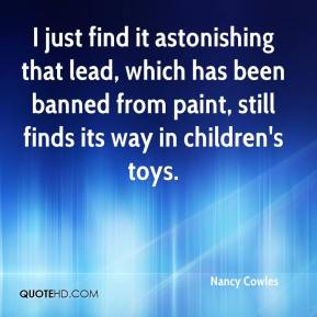 Nancy Cowles  - I just find it astonishing that lead, which has been banned from paint, still finds its way in children's toys.