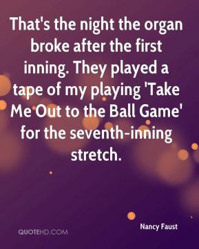 Nancy Faust  - That's the night the organ broke after the first inning. They played a tape of my playing 'Take Me Out to the Ball Game' for the seventh-inning stretch.