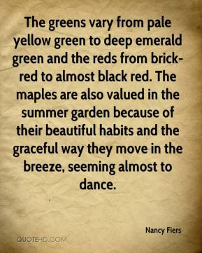 The greens vary from pale yellow green to deep emerald green and the reds from brick-red to almost black red. The maples are also valued in the summer garden because of their beautiful habits and the graceful way they move in the breeze, seeming almost to dance.