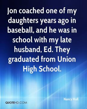 Nancy Hull  - Jon coached one of my daughters years ago in baseball, and he was in school with my late husband, Ed. They graduated from Union High School.