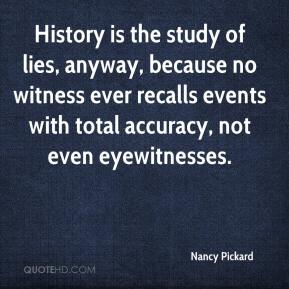 Nancy Pickard  - History is the study of lies, anyway, because no witness ever recalls events with total accuracy, not even eyewitnesses.