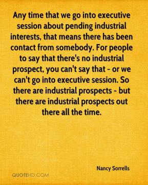 Nancy Sorrells  - Any time that we go into executive session about pending industrial interests, that means there has been contact from somebody. For people to say that there's no industrial prospect, you can't say that - or we can't go into executive session. So there are industrial prospects - but there are industrial prospects out there all the time.