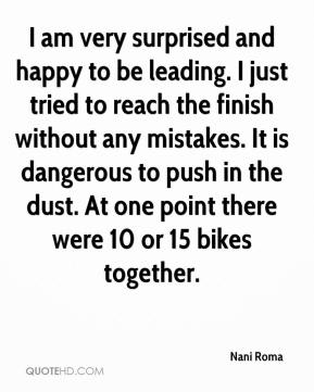 Nani Roma  - I am very surprised and happy to be leading. I just tried to reach the finish without any mistakes. It is dangerous to push in the dust. At one point there were 10 or 15 bikes together.