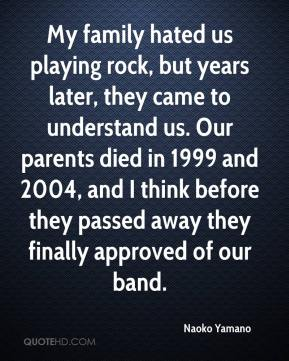 Naoko Yamano  - My family hated us playing rock, but years later, they came to understand us. Our parents died in 1999 and 2004, and I think before they passed away they finally approved of our band.