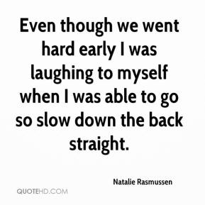 Natalie Rasmussen  - Even though we went hard early I was laughing to myself when I was able to go so slow down the back straight.