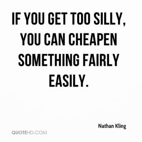 Nathan Kling  - If you get too silly, you can cheapen something fairly easily.
