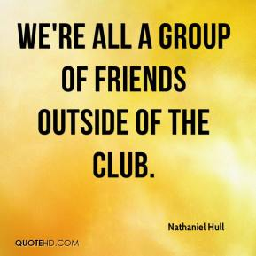 Nathaniel Hull  - We're all a group of friends outside of the club.
