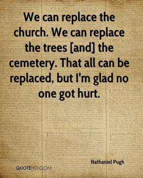 Nathaniel Pugh  - We can replace the church. We can replace the trees [and] the cemetery. That all can be replaced, but I'm glad no one got hurt.