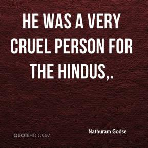 Nathuram Godse  - He was a very cruel person for the Hindus.