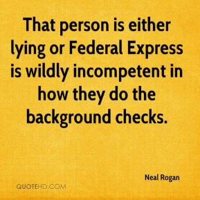 Neal Rogan  - That person is either lying or Federal Express is wildly incompetent in how they do the background checks.