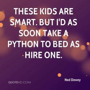 These kids are smart. But I'd as soon take a python to bed as hire one.