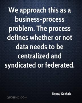 Neeraj Gokhale  - We approach this as a business-process problem. The process defines whether or not data needs to be centralized and syndicated or federated.