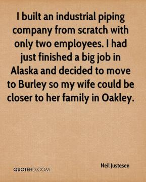 Neil Justesen  - I built an industrial piping company from scratch with only two employees. I had just finished a big job in Alaska and decided to move to Burley so my wife could be closer to her family in Oakley.
