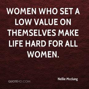 Nellie Mcclung  - Women who set a low value on themselves make life hard for all women.