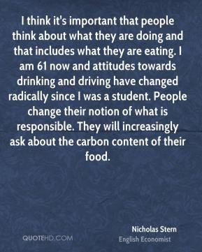 Nicholas Stern - I think it's important that people think about what they are doing and that includes what they are eating. I am 61 now and attitudes towards drinking and driving have changed radically since I was a student. People change their notion of what is responsible. They will increasingly ask about the carbon content of their food.