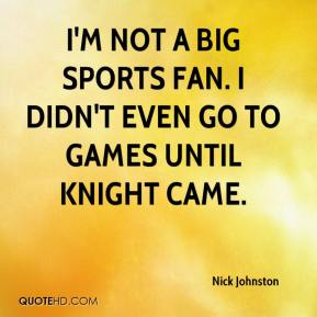 Nick Johnston  - I'm not a big sports fan. I didn't even go to games until Knight came.