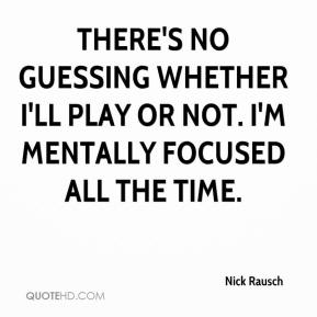 Nick Rausch  - There's no guessing whether I'll play or not. I'm mentally focused all the time.