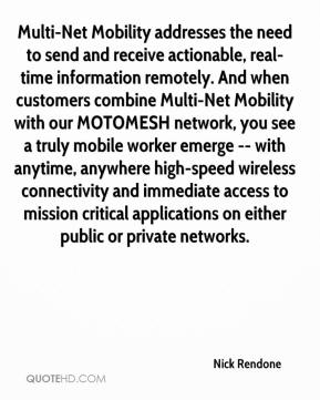 Nick Rendone  - Multi-Net Mobility addresses the need to send and receive actionable, real-time information remotely. And when customers combine Multi-Net Mobility with our MOTOMESH network, you see a truly mobile worker emerge -- with anytime, anywhere high-speed wireless connectivity and immediate access to mission critical applications on either public or private networks.