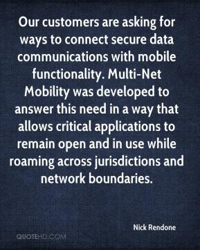 Nick Rendone  - Our customers are asking for ways to connect secure data communications with mobile functionality. Multi-Net Mobility was developed to answer this need in a way that allows critical applications to remain open and in use while roaming across jurisdictions and network boundaries.