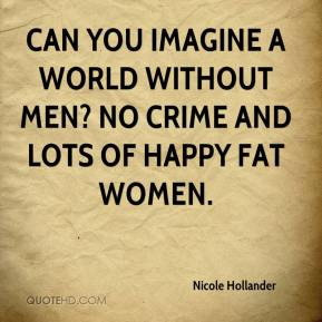 Nicole Hollander  - Can you imagine a world without men? No crime and lots of happy fat women.