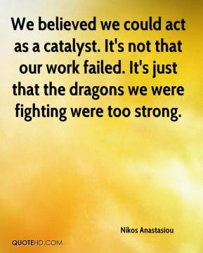Nikos Anastasiou  - We believed we could act as a catalyst. It's not that our work failed. It's just that the dragons we were fighting were too strong.