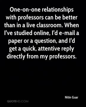 Nitin Guar  - One-on-one relationships with professors can be better than in a live classroom. When I've studied online, I'd e-mail a paper or a question, and I'd get a quick, attentive reply directly from my professors.