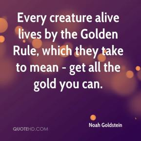 Noah Goldstein  - Every creature alive lives by the Golden Rule, which they take to mean - get all the gold you can.